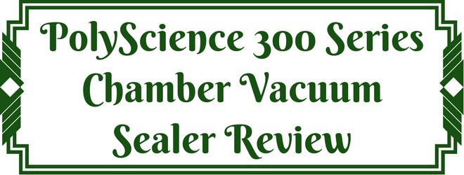 PolyScience 300 Series Chamber Vacuum Sealer Review